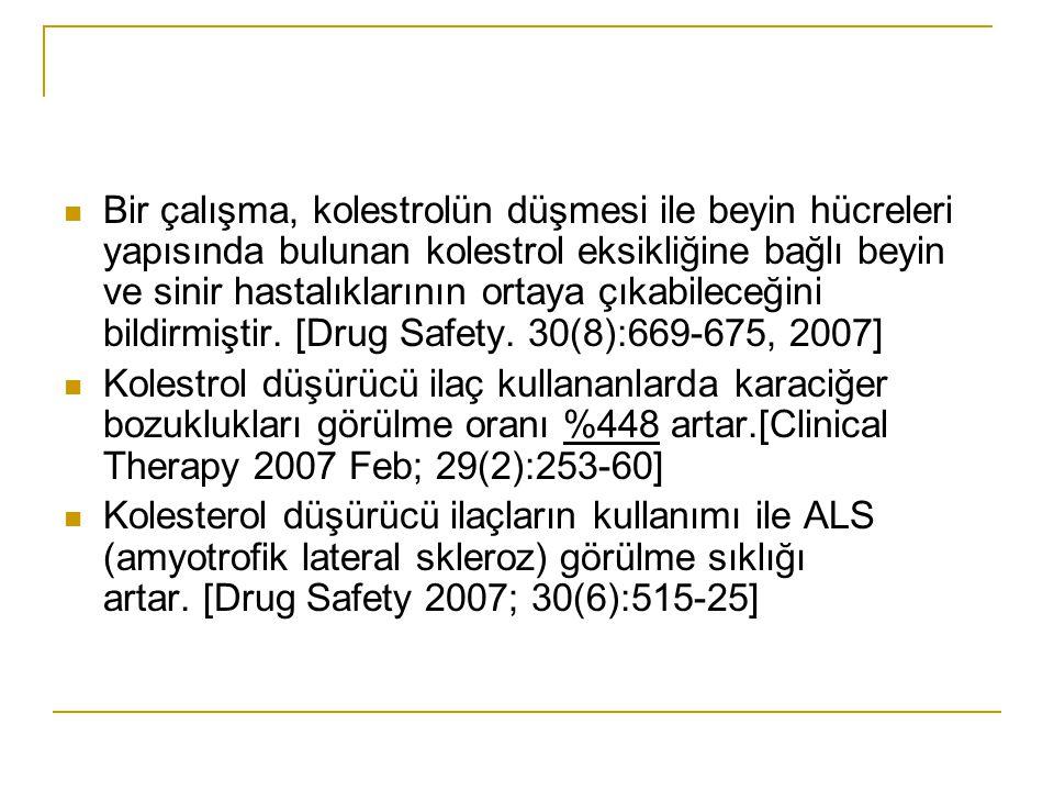 Bir çalışma, kolestrolün düşmesi ile beyin hücreleri yapısında bulunan kolestrol eksikliğine bağlı beyin ve sinir hastalıklarının ortaya çıkabileceğini bildirmiştir. [Drug Safety. 30(8):669-675, 2007]